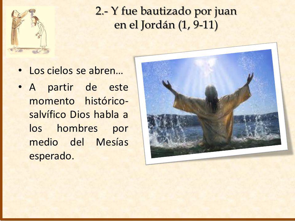2.- Y fue bautizado por juan en el Jordán (1, 9-11) Los cielos se abren… A partir de este momento histórico- salvífico Dios habla a los hombres por me