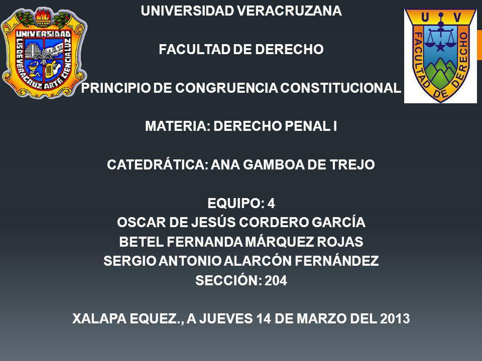 UNIVERSIDAD VERACRUZANA FACULTAD DE DERECHO PRINCIPIO DE CONGRUENCIA CONSTITUCIONAL MATERIA: DERECHO PENAL I CATEDRÁTICA: ANA GAMBOA DE TREJO EQUIPO: