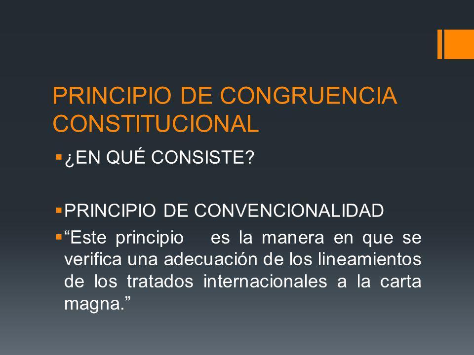 PRINCIPIO DE CONGRUENCIA CONSTITUCIONAL ¿EN QUÉ CONSISTE? PRINCIPIO DE CONVENCIONALIDAD Este principio es la manera en que se verifica una adecuación