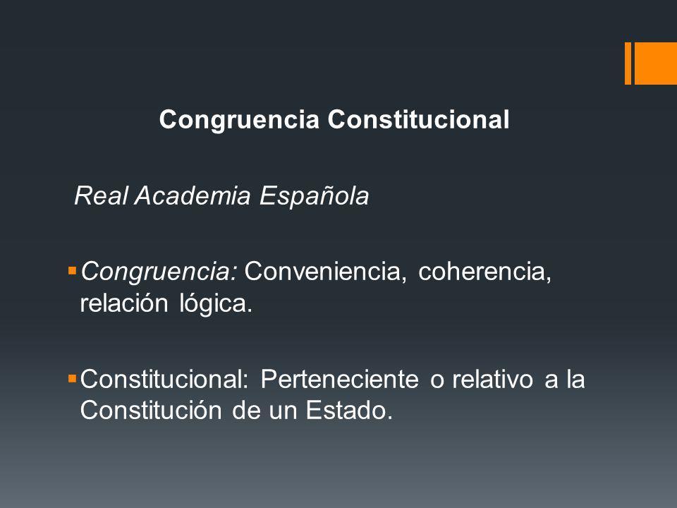 Congruencia Constitucional Real Academia Española Congruencia: Conveniencia, coherencia, relación lógica. Constitucional: Perteneciente o relativo a l