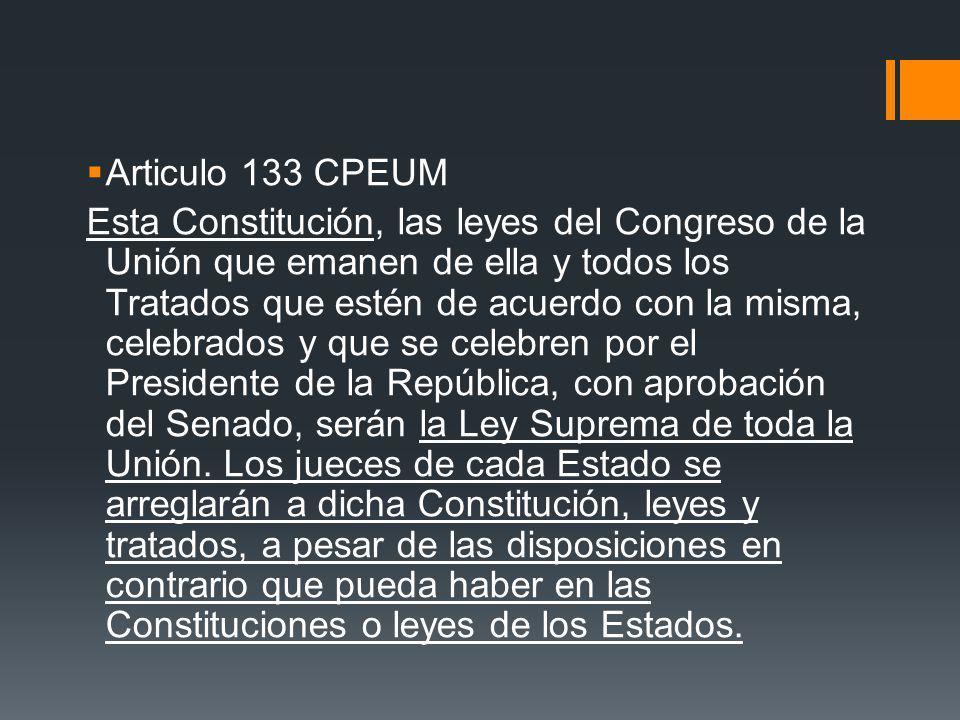 Articulo 133 CPEUM Esta Constitución, las leyes del Congreso de la Unión que emanen de ella y todos los Tratados que estén de acuerdo con la misma, ce