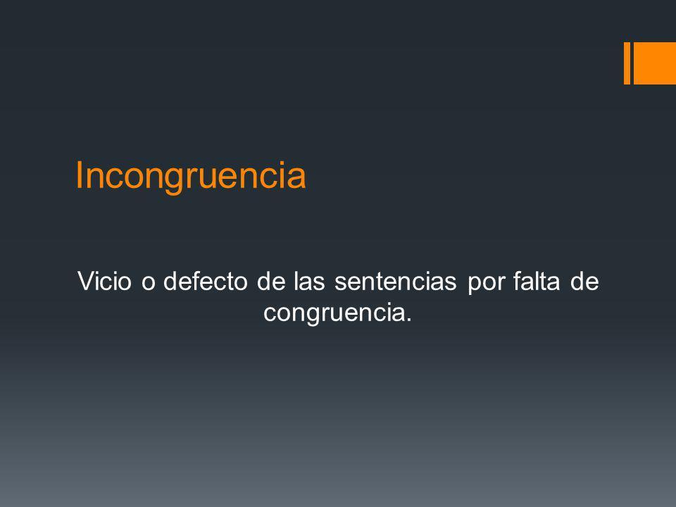 Incongruencia Vicio o defecto de las sentencias por falta de congruencia.