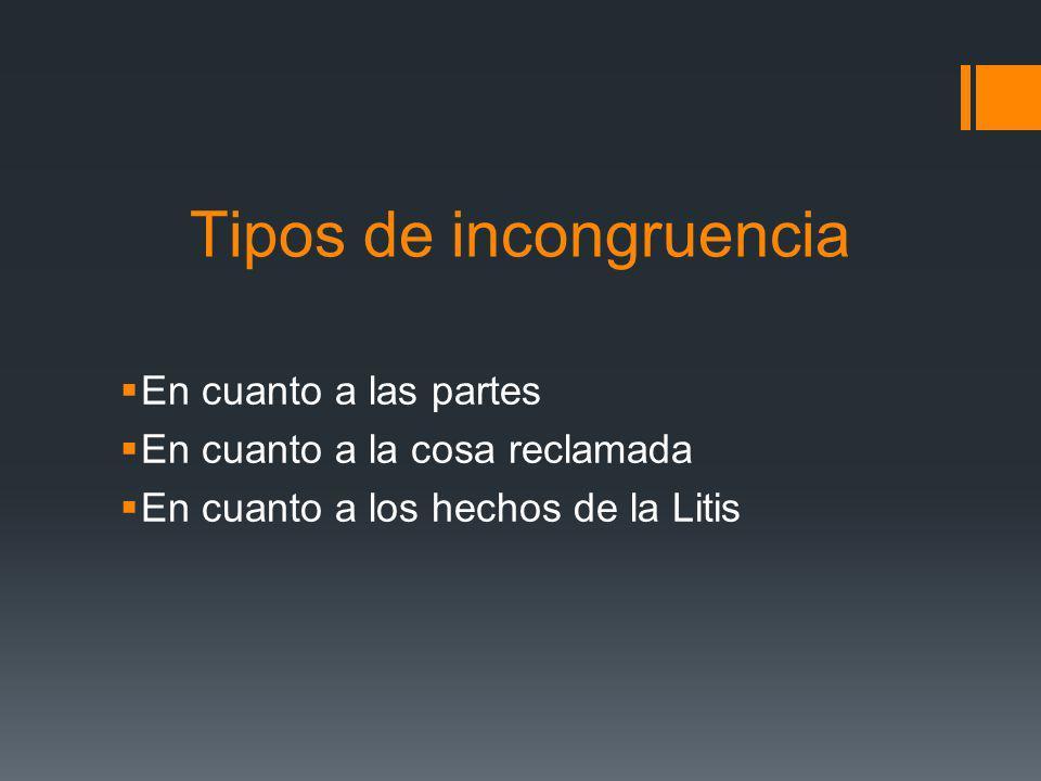 Tipos de incongruencia En cuanto a las partes En cuanto a la cosa reclamada En cuanto a los hechos de la Litis