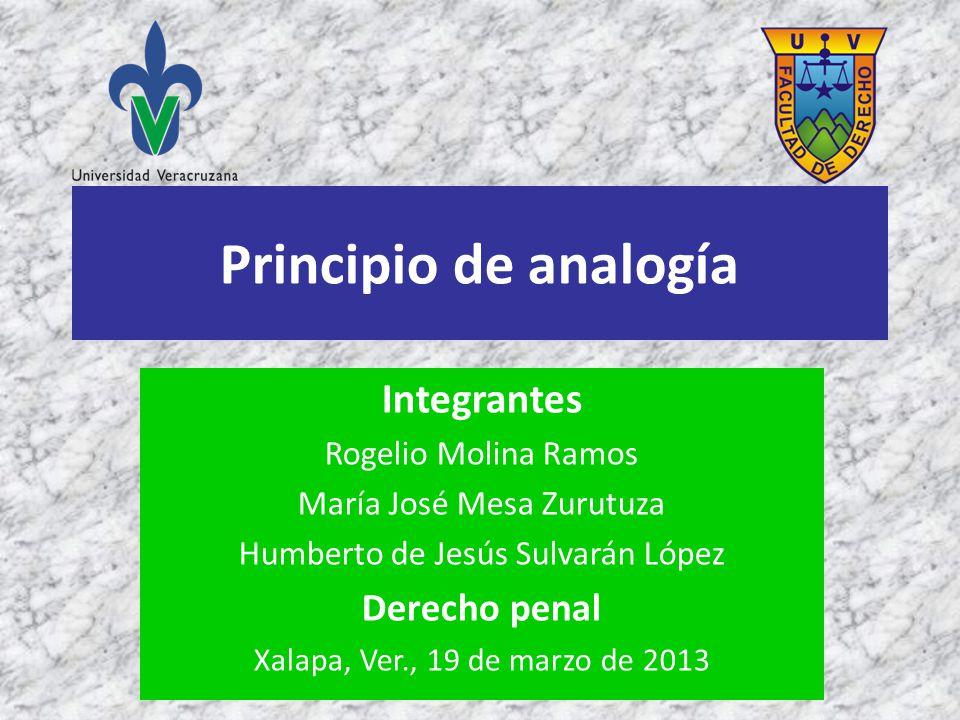 Principio de analogía Integrantes Rogelio Molina Ramos María José Mesa Zurutuza Humberto de Jesús Sulvarán López Derecho penal Xalapa, Ver., 19 de mar