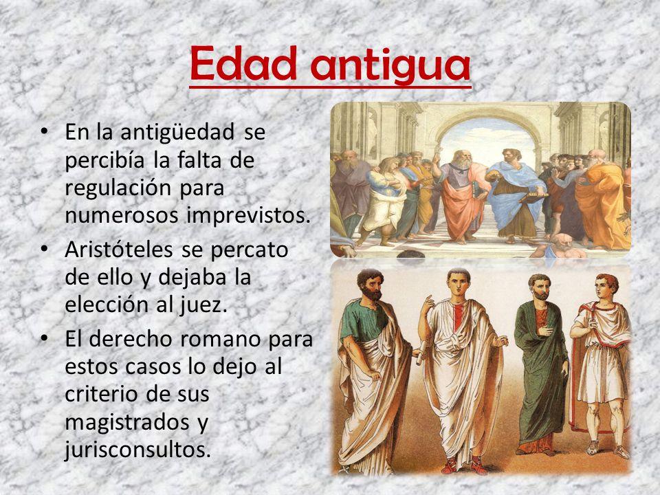 Edad antigua En la antigüedad se percibía la falta de regulación para numerosos imprevistos. Aristóteles se percato de ello y dejaba la elección al ju