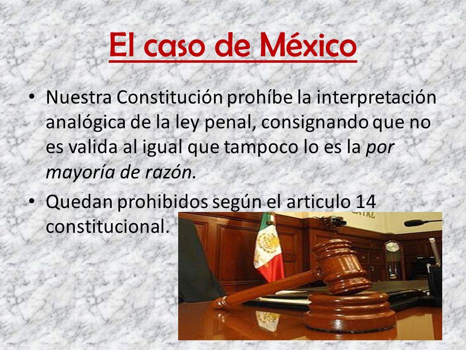 El caso de México Nuestra Constitución prohíbe la interpretación analógica de la ley penal, consignando que no es valida al igual que tampoco lo es la
