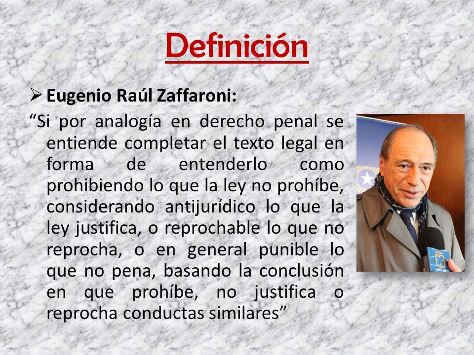 Definición Eugenio Raúl Zaffaroni: Si por analogía en derecho penal se entiende completar el texto legal en forma de entenderlo como prohibiendo lo qu