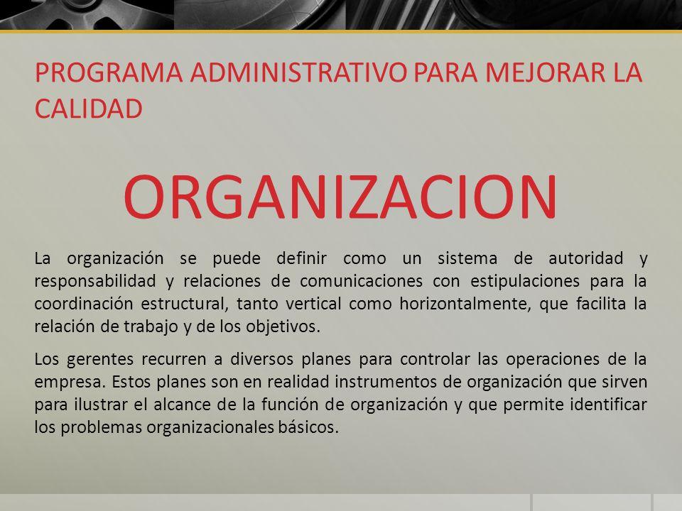 PROGRAMA ADMINISTRATIVO PARA MEJORAR LA CALIDAD ORGANIZACION La organización se puede definir como un sistema de autoridad y responsabilidad y relacio