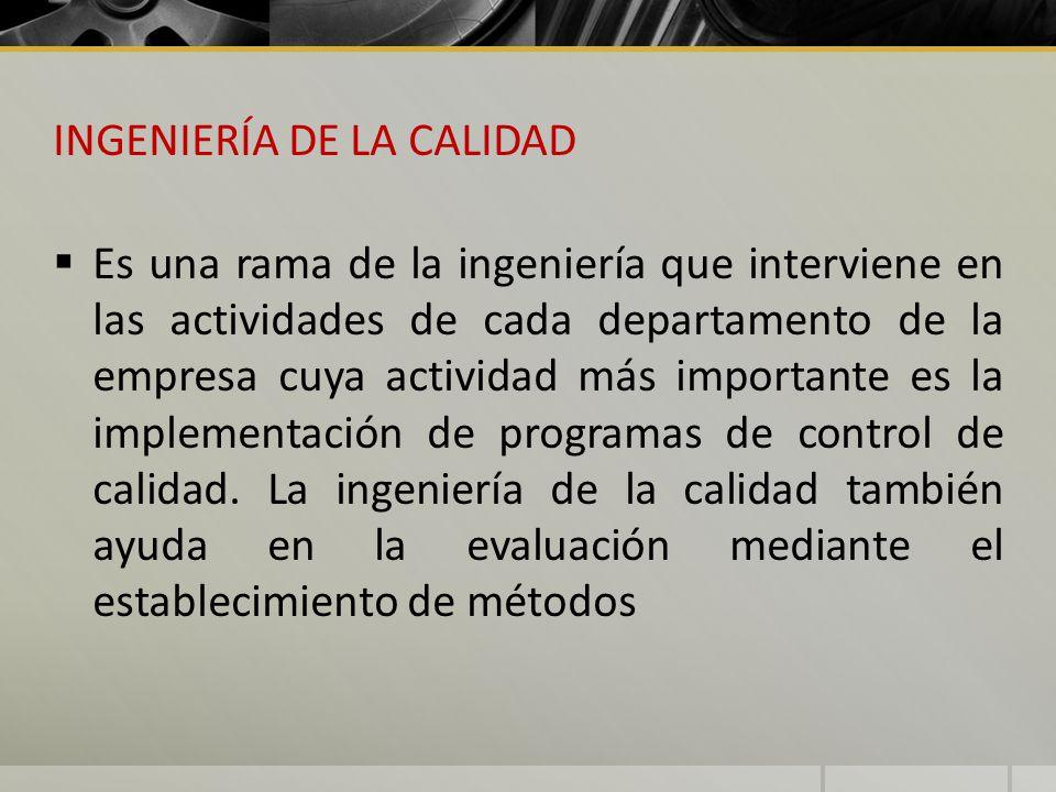 INGENIERÍA DE LA CALIDAD Es una rama de la ingeniería que interviene en las actividades de cada departamento de la empresa cuya actividad más importan