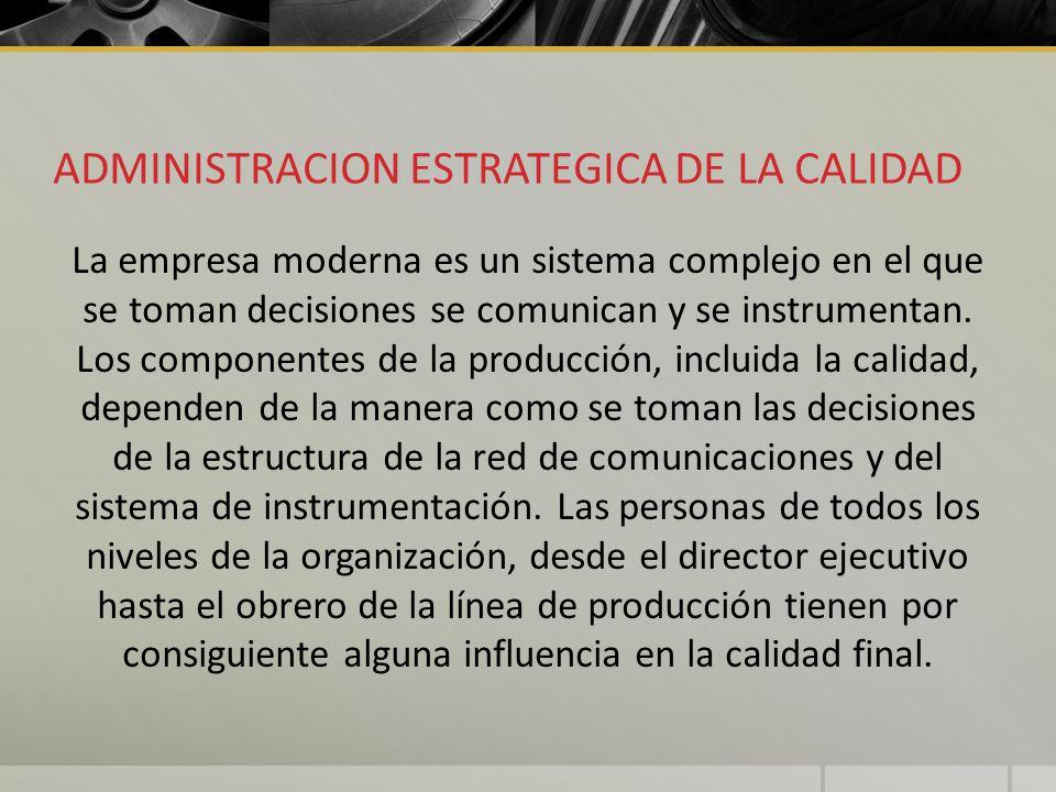 ADMINISTRACION ESTRATEGICA DE LA CALIDAD La empresa moderna es un sistema complejo en el que se toman decisiones se comunican y se instrumentan. Los c