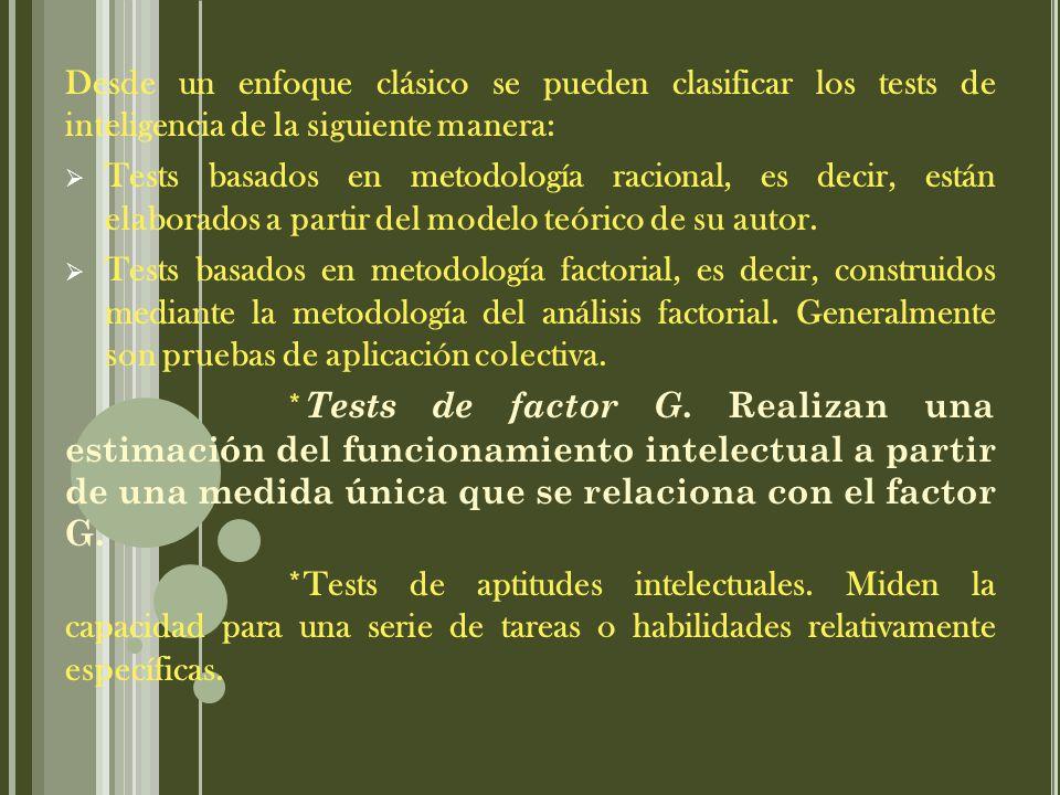 Desde un enfoque clásico se pueden clasificar los tests de inteligencia de la siguiente manera: Tests basados en metodología racional, es decir, están elaborados a partir del modelo teórico de su autor.