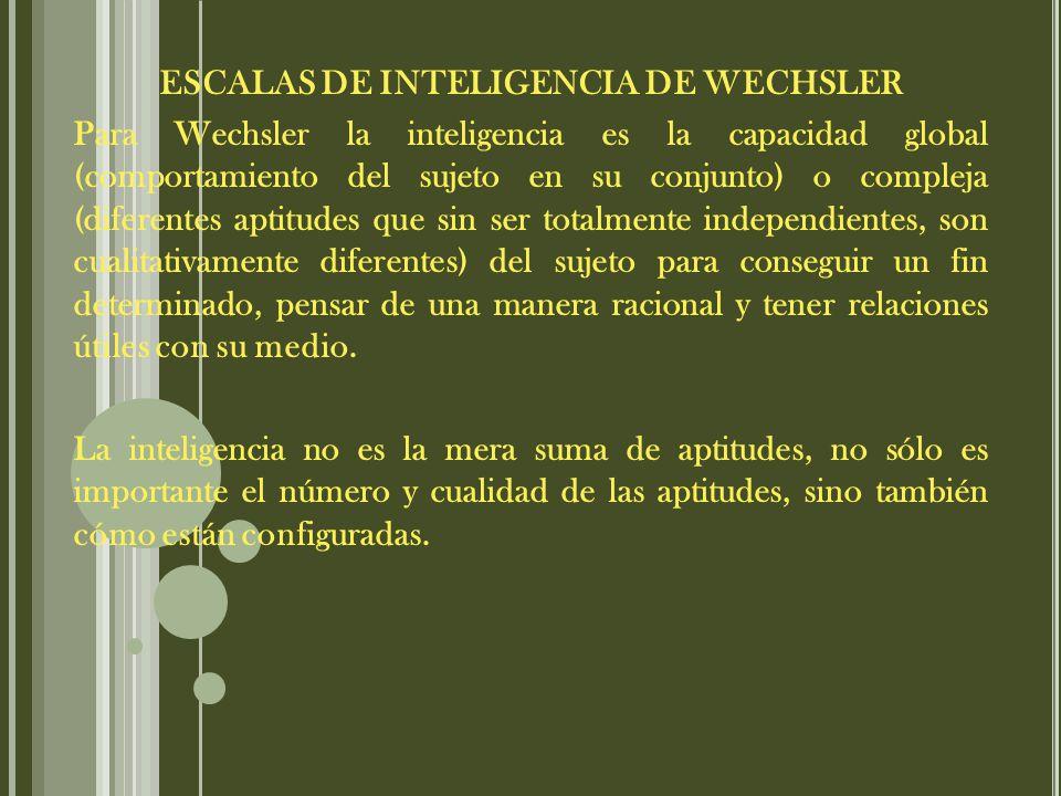 ESCALAS DE INTELIGENCIA DE WECHSLER Para Wechsler la inteligencia es la capacidad global (comportamiento del sujeto en su conjunto) o compleja (diferentes aptitudes que sin ser totalmente independientes, son cualitativamente diferentes) del sujeto para conseguir un fin determinado, pensar de una manera racional y tener relaciones útiles con su medio.