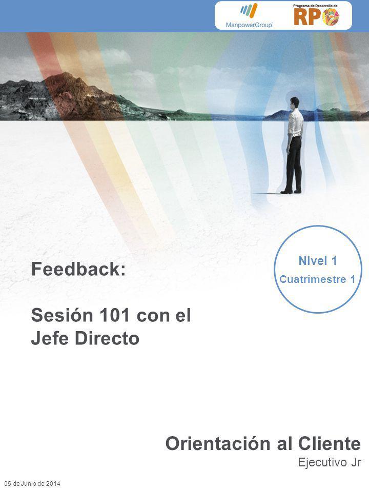 05 de Junio de 2014 Feedback: Sesión 101 con el Jefe Directo Nivel 1 Cuatrimestre 1 Orientación al Cliente Ejecutivo Jr