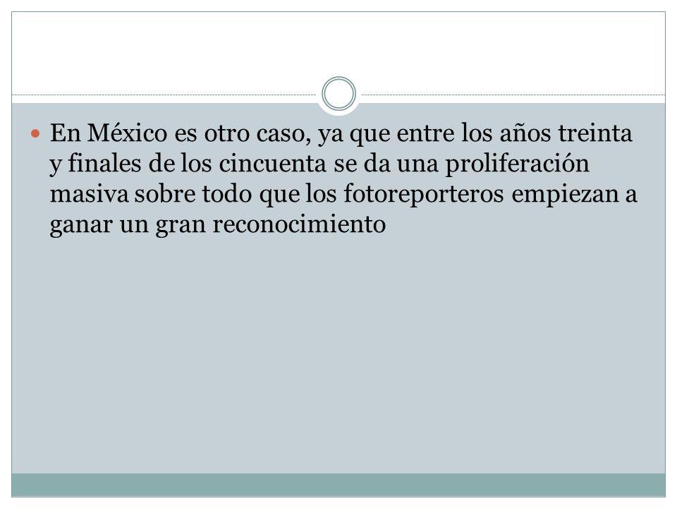 En México es otro caso, ya que entre los años treinta y finales de los cincuenta se da una proliferación masiva sobre todo que los fotoreporteros empi