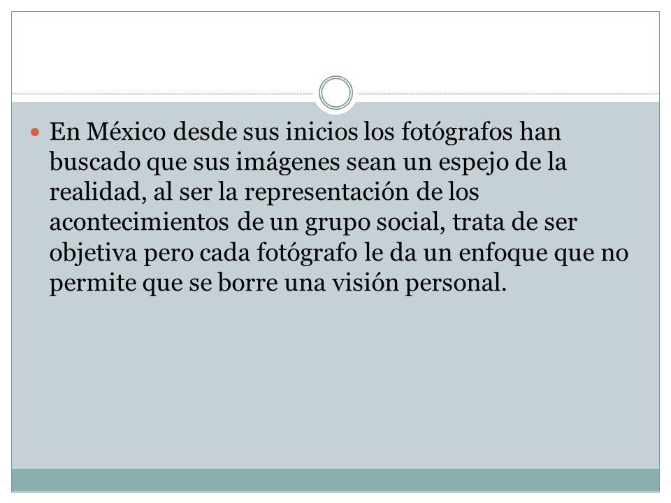 En México desde sus inicios los fotógrafos han buscado que sus imágenes sean un espejo de la realidad, al ser la representación de los acontecimientos