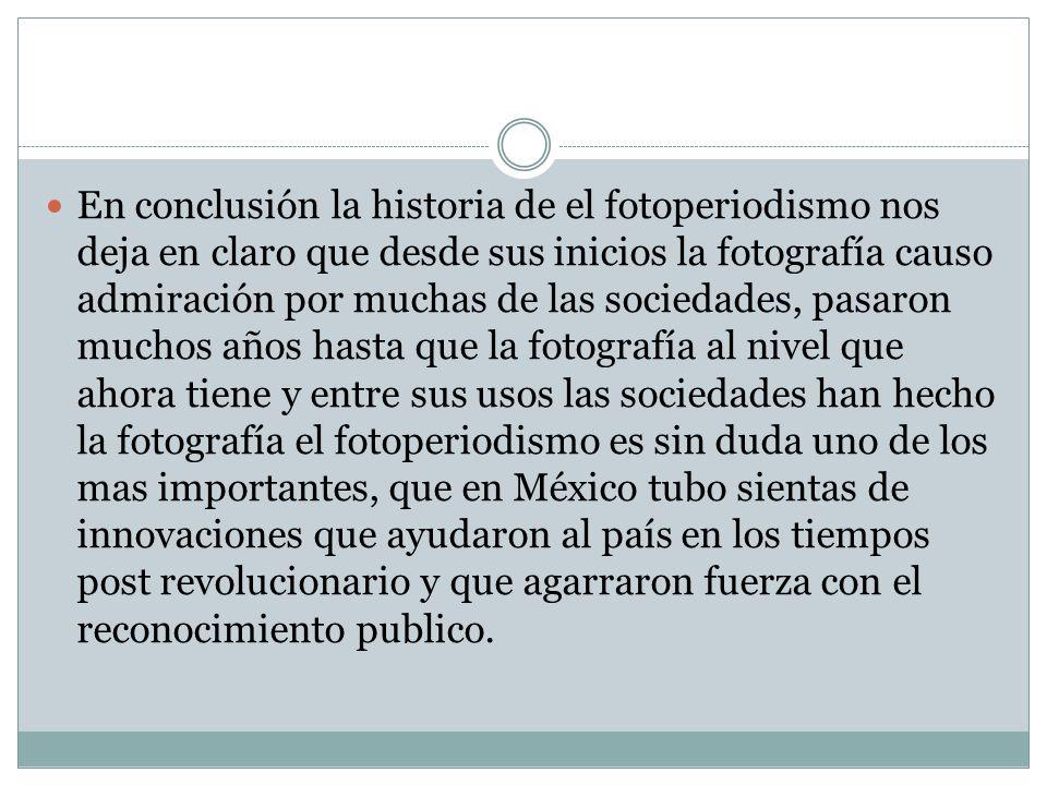En conclusión la historia de el fotoperiodismo nos deja en claro que desde sus inicios la fotografía causo admiración por muchas de las sociedades, pa