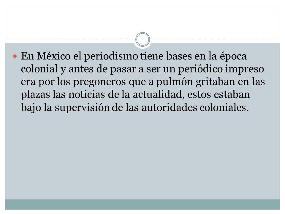 En México el periodismo tiene bases en la época colonial y antes de pasar a ser un periódico impreso era por los pregoneros que a pulmón gritaban en l