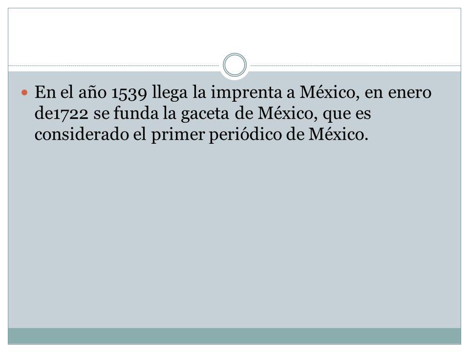 En el año 1539 llega la imprenta a México, en enero de1722 se funda la gaceta de México, que es considerado el primer periódico de México.