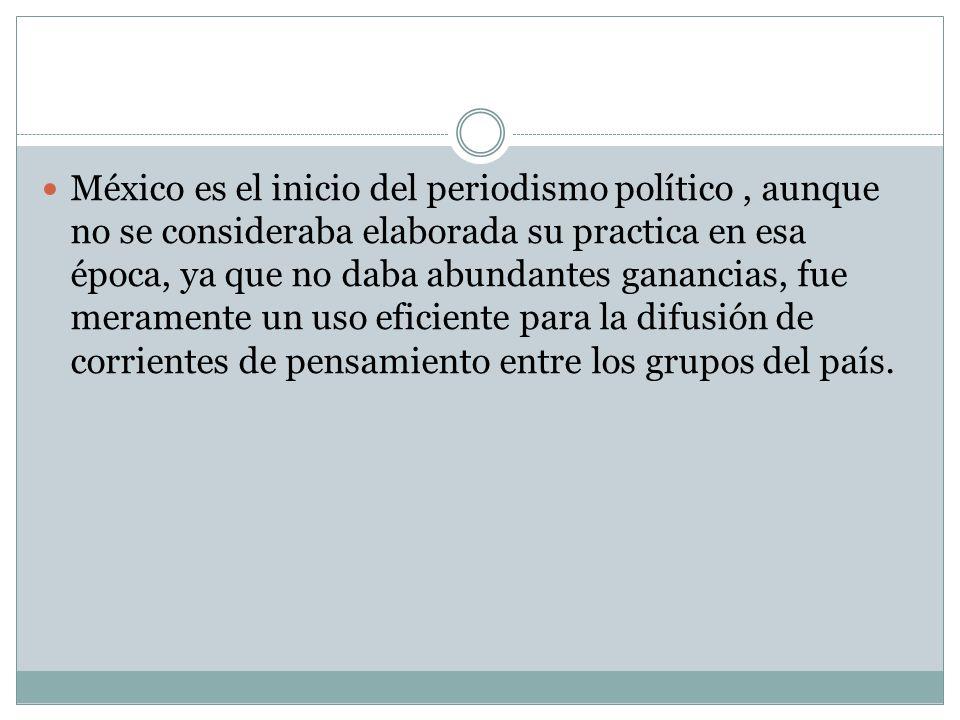 México es el inicio del periodismo político, aunque no se consideraba elaborada su practica en esa época, ya que no daba abundantes ganancias, fue mer