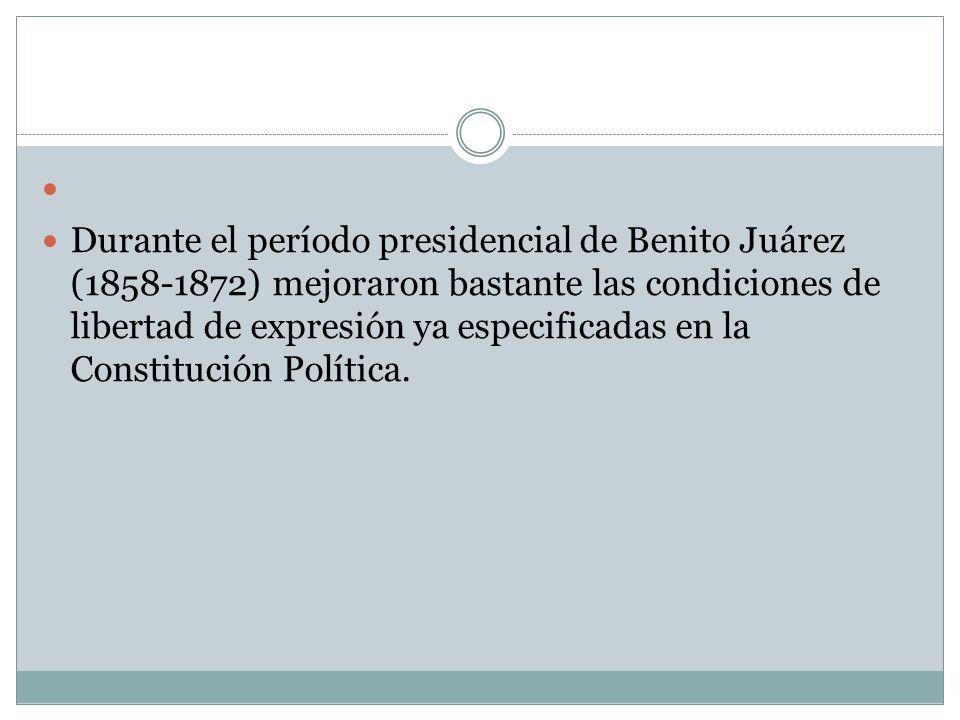 Durante el período presidencial de Benito Juárez (1858-1872) mejoraron bastante las condiciones de libertad de expresión ya especificadas en la Consti