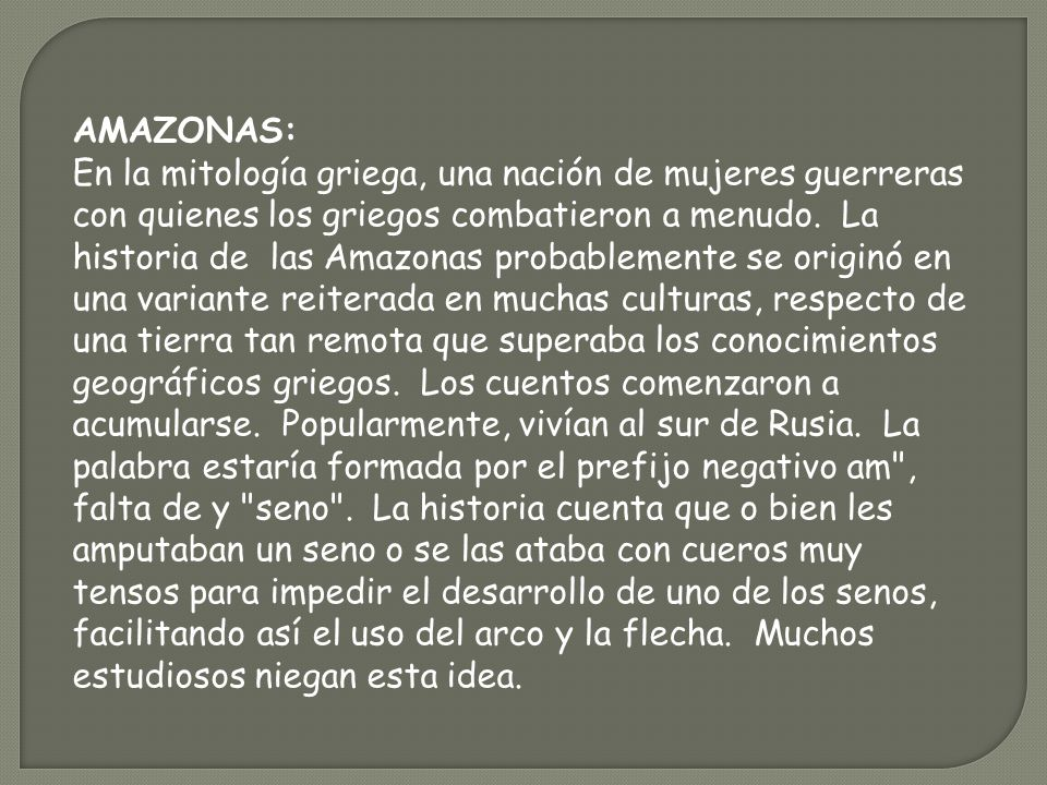 AMAZONAS: En la mitología griega, una nación de mujeres guerreras con quienes los griegos combatieron a menudo. La historia de las Amazonas probableme