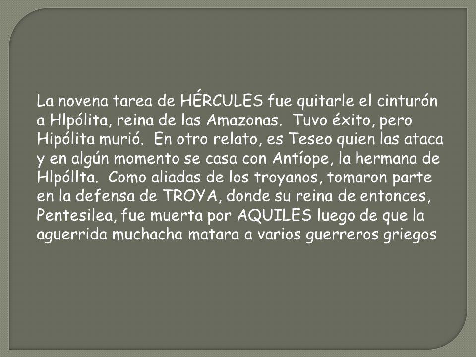 La novena tarea de HÉRCULES fue quitarle el cinturón a Hlpólita, reina de las Amazonas. Tuvo éxito, pero Hipólita murió. En otro relato, es Teseo quie