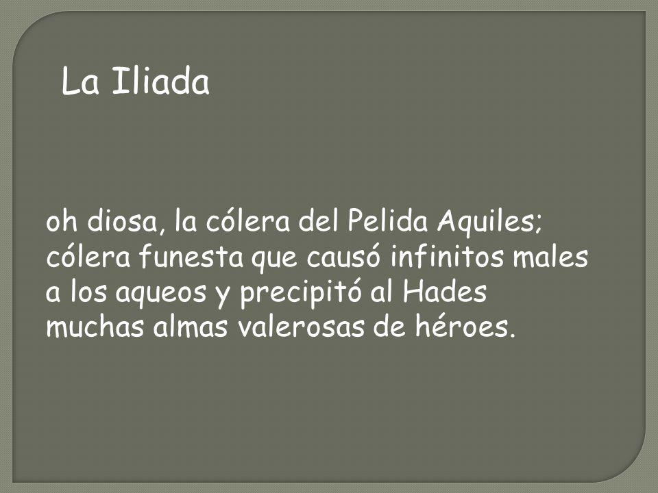 La Iliada oh diosa, la cólera del Pelida Aquiles; cólera funesta que causó infinitos males a los aqueos y precipitó al Hades muchas almas valerosas de