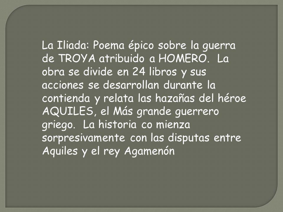 La Iliada: Poema épico sobre la guerra de TROYA atribuido a HOMERO. La obra se divide en 24 libros y sus acciones se desarrollan durante la contienda