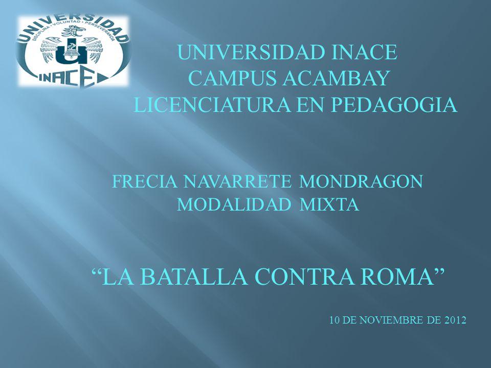 UNIVERSIDAD INACE CAMPUS ACAMBAY LICENCIATURA EN PEDAGOGIA FRECIA NAVARRETE MONDRAGON MODALIDAD MIXTA LA BATALLA CONTRA ROMA 10 DE NOVIEMBRE DE 2012