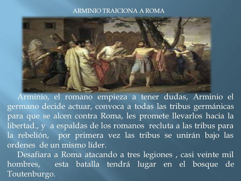 ARMINIO TRAICIONA A ROMA Arminio, el romano empieza a tener dudas, Arminio el germano decide actuar, convoca a todas las tribus germánicas para que se alcen contra Roma, les promete llevarlos hacia la libertad., y a espaldas de los romanos recluta a las tribus para la rebelión, por primera vez las tribus se unirán bajo las ordenes de un mismo líder.