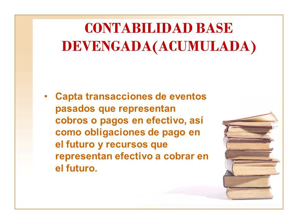 CONTABILIDAD BASE DEVENGADA(ACUMULADA) Capta transacciones de eventos pasados que representan cobros o pagos en efectivo, así como obligaciones de pago en el futuro y recursos que representan efectivo a cobrar en el futuro.