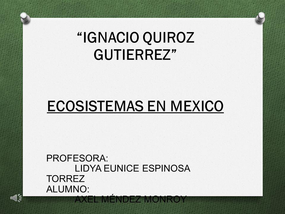 IGNACIO QUIROZ GUTIERREZ ECOSISTEMAS EN MEXICO PROFESORA: LIDYA EUNICE ESPINOSA TORREZ ALUMNO: AXEL MÉNDEZ MONROY