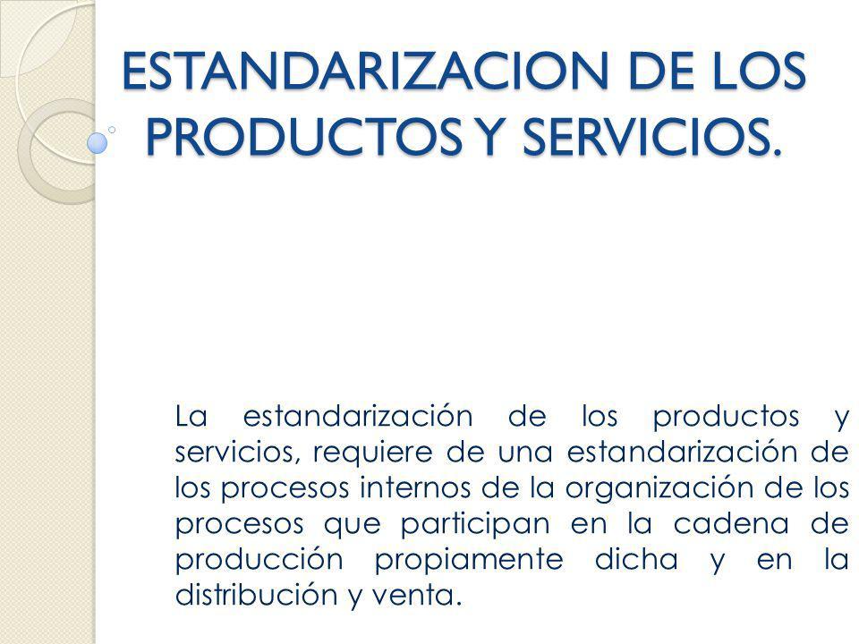 ESTANDARIZACION DE LOS PRODUCTOS Y SERVICIOS. La estandarización de los productos y servicios, requiere de una estandarización de los procesos interno