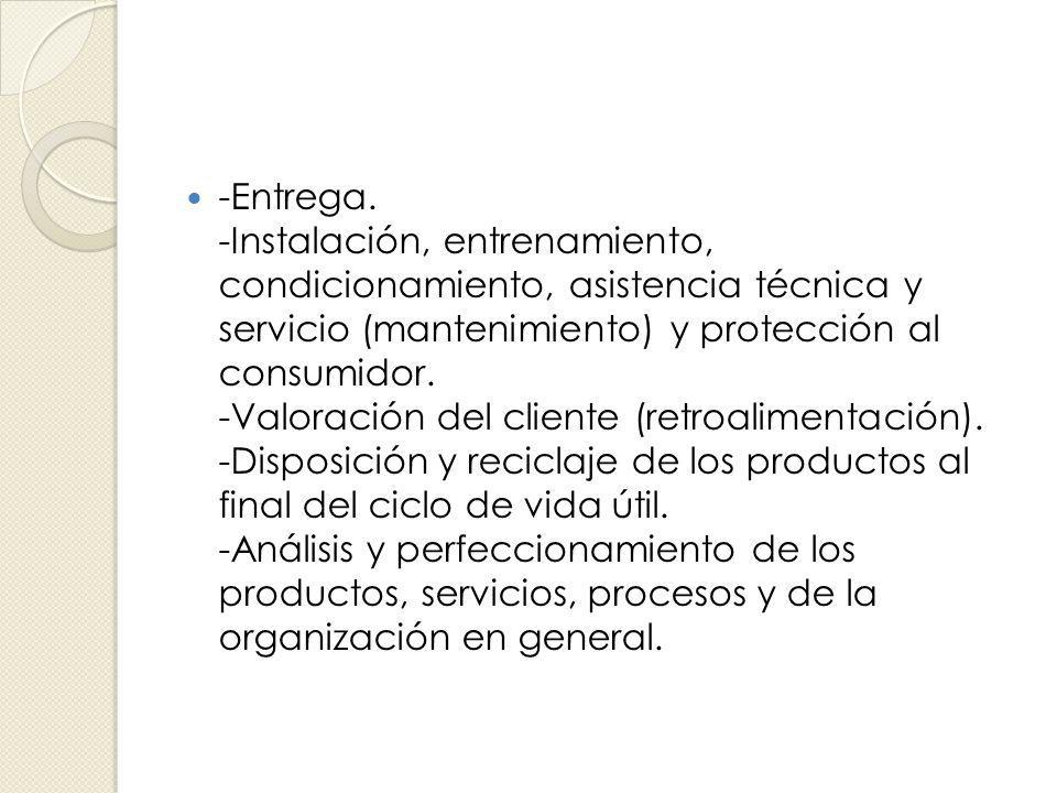 -Entrega. -Instalación, entrenamiento, condicionamiento, asistencia técnica y servicio (mantenimiento) y protección al consumidor. -Valoración del cli