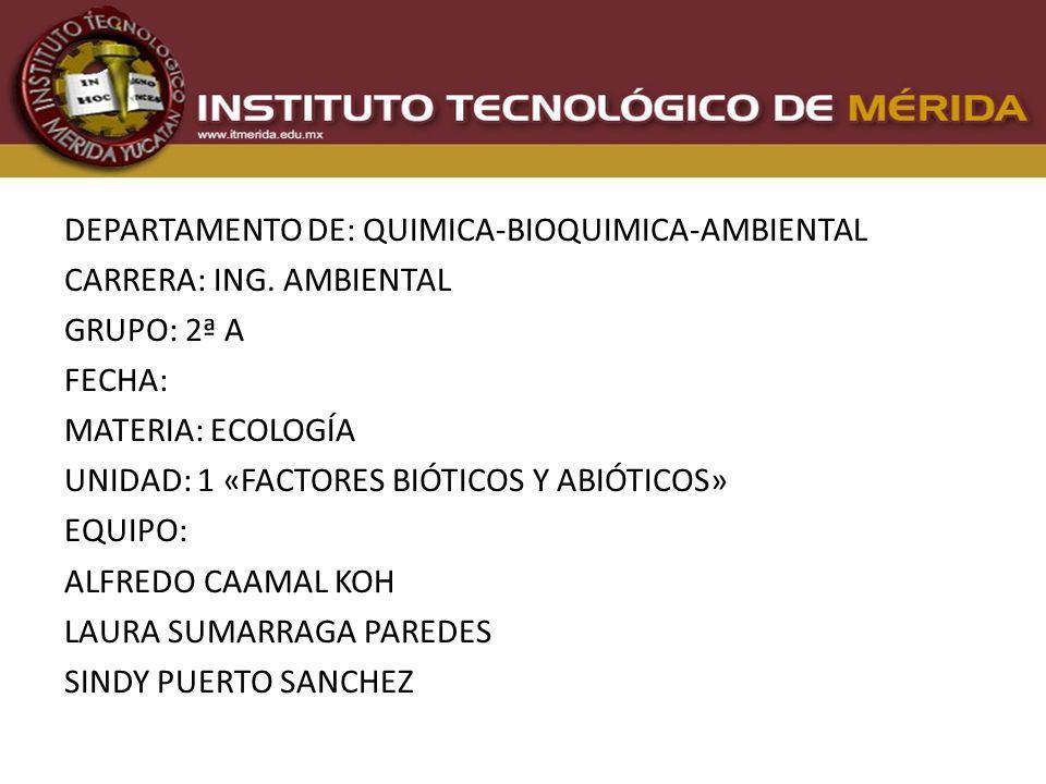 DEPARTAMENTO DE: QUIMICA-BIOQUIMICA-AMBIENTAL CARRERA: ING. AMBIENTAL GRUPO: 2ª A FECHA: MATERIA: ECOLOGÍA UNIDAD: 1 «FACTORES BIÓTICOS Y ABIÓTICOS» E