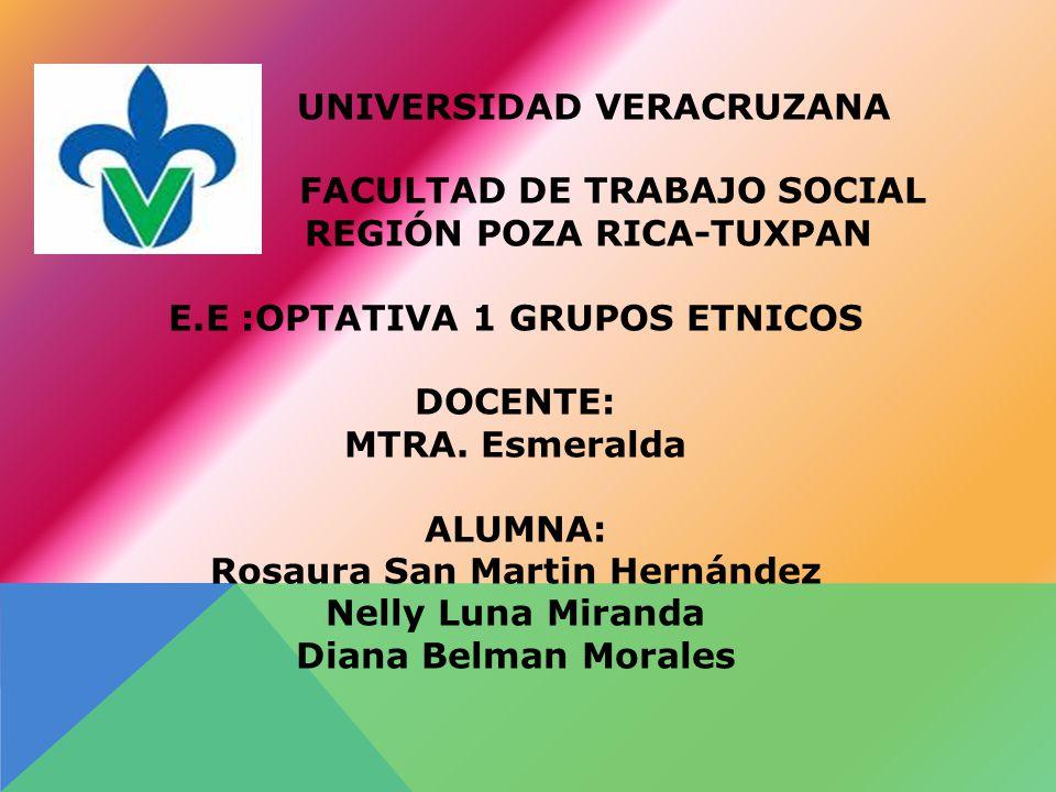 UNIVERSIDAD VERACRUZANA FACULTAD DE TRABAJO SOCIAL REGIÓN POZA RICA-TUXPAN E.E :OPTATIVA 1 GRUPOS ETNICOS DOCENTE: MTRA.