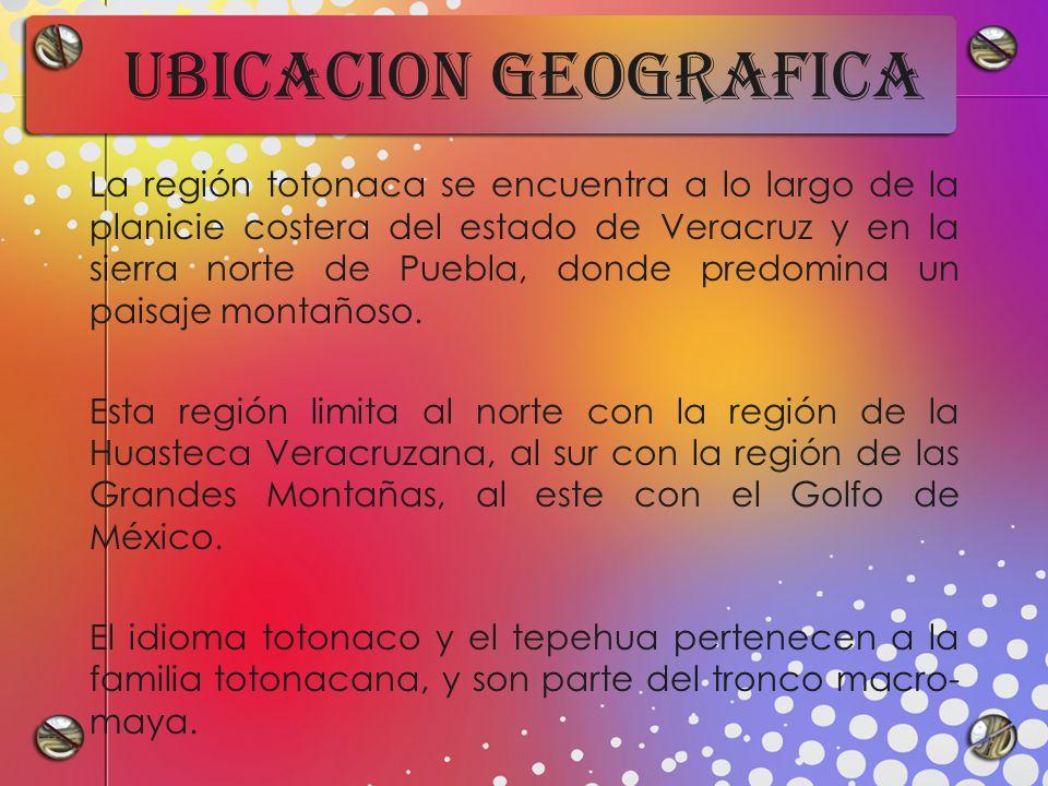 UBICACION GEOGRAFICA La región totonaca se encuentra a lo largo de la planicie costera del estado de Veracruz y en la sierra norte de Puebla, donde predomina un paisaje montañoso.