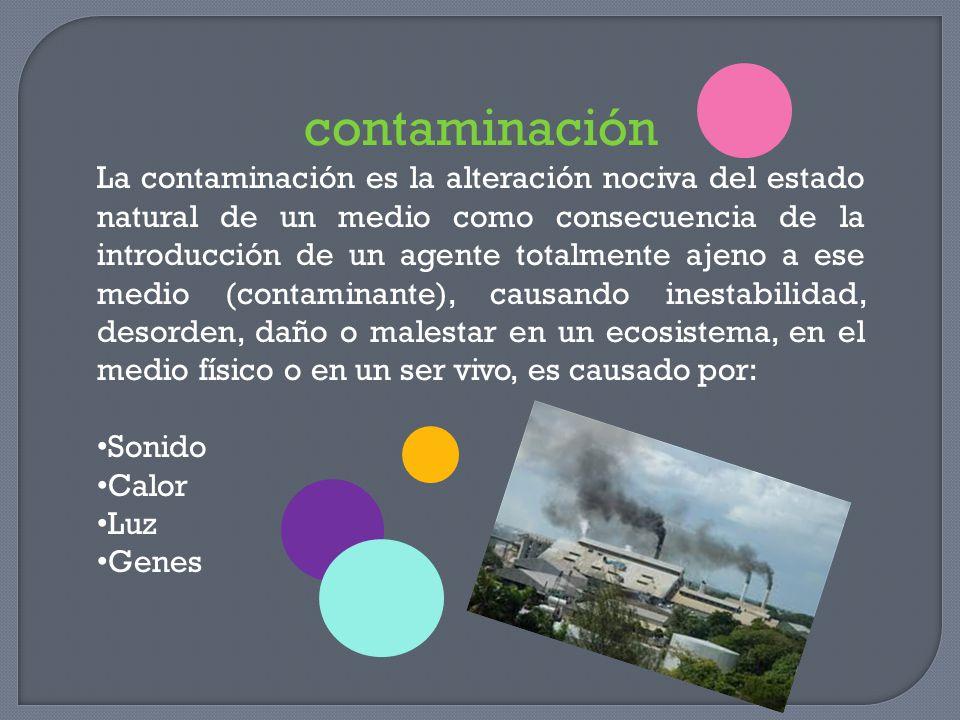 contaminación La contaminación es la alteración nociva del estado natural de un medio como consecuencia de la introducción de un agente totalmente aje