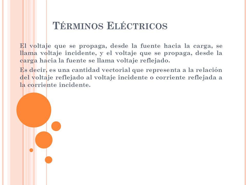 T ÉRMINOS E LÉCTRICOS El voltaje que se propaga, desde la fuente hacia la carga, se llama voltaje incidente, y el voltaje que se propaga, desde la car