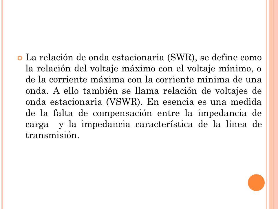 La relación de onda estacionaria (SWR), se define como la relación del voltaje máximo con el voltaje mínimo, o de la corriente máxima con la corriente