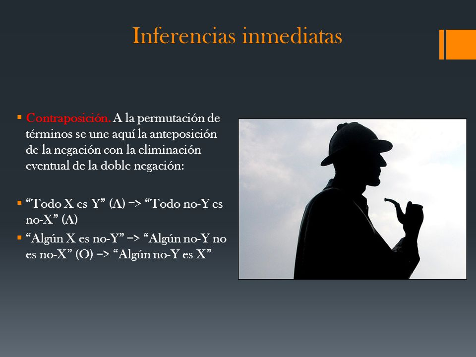 Inferencias inmediatas Contraposición. A la permutación de términos se une aquí la anteposición de la negación con la eliminación eventual de la doble