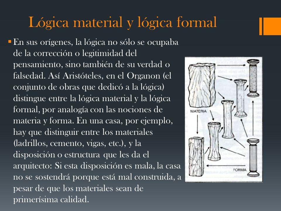 Lógica material y lógica formal En sus orígenes, la lógica no sólo se ocupaba de la corrección o legitimidad del pensamiento, sino también de su verdad o falsedad.