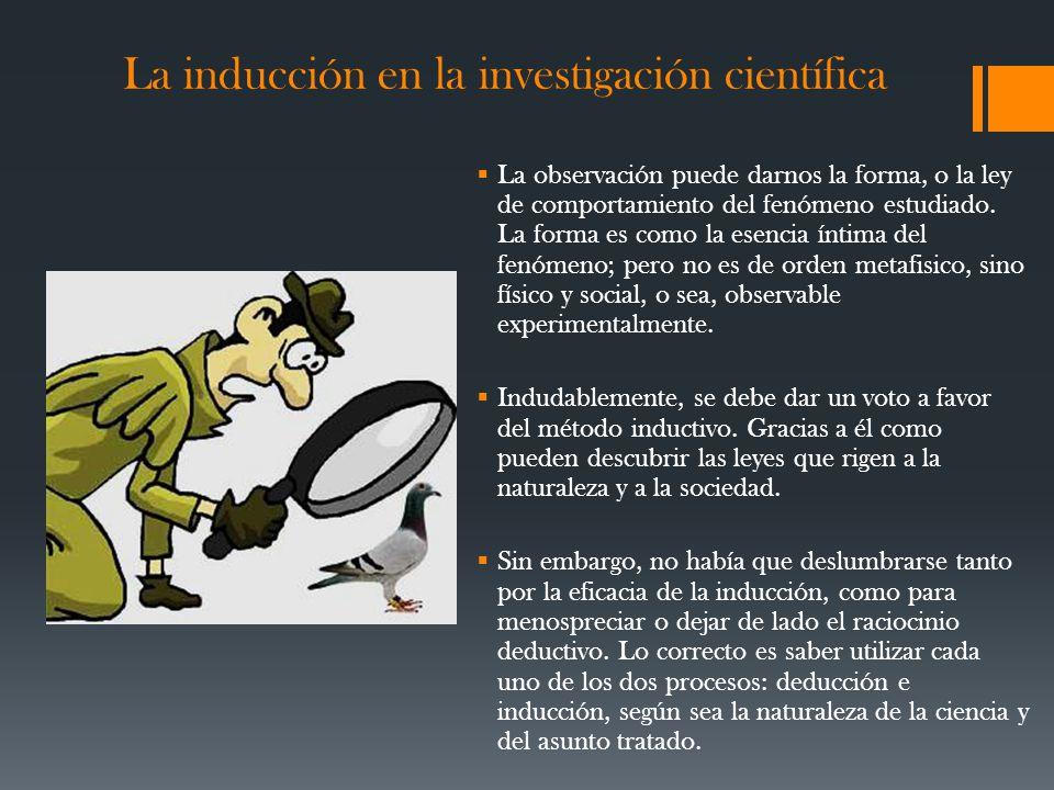La inducción en la investigación científica La observación puede darnos la forma, o la ley de comportamiento del fenómeno estudiado.