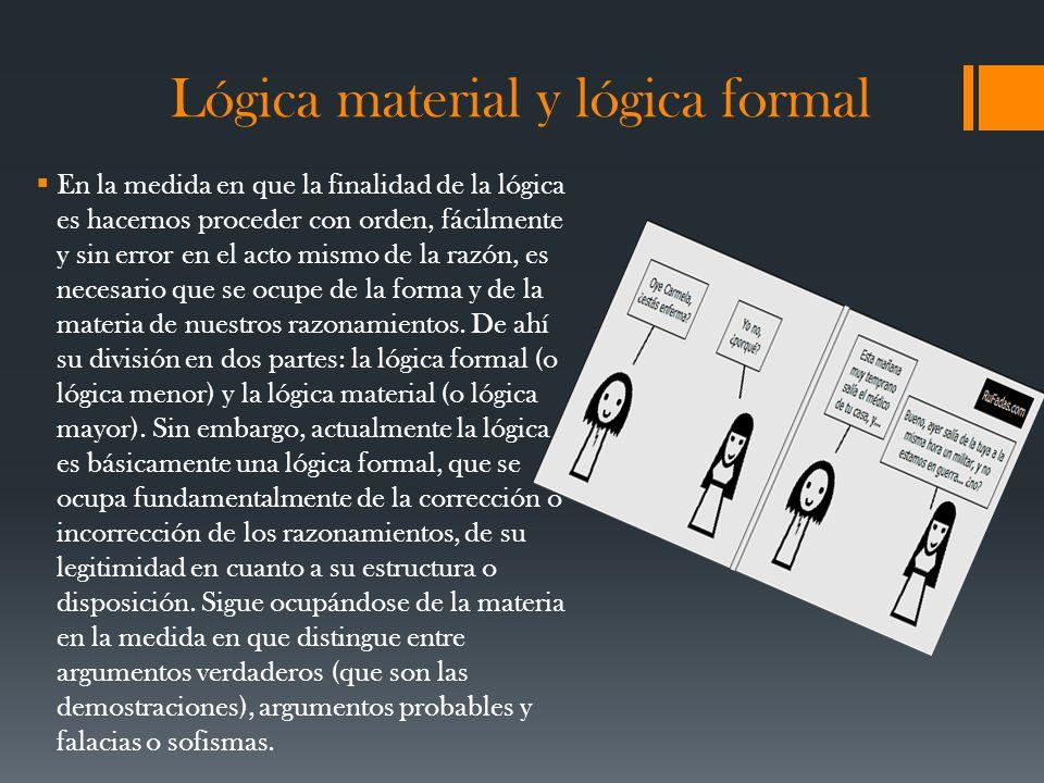Lógica material y lógica formal En la medida en que la finalidad de la lógica es hacernos proceder con orden, fácilmente y sin error en el acto mismo de la razón, es necesario que se ocupe de la forma y de la materia de nuestros razonamientos.