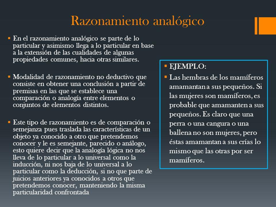 Razonamiento analógico En el razonamiento analógico se parte de lo particular y asimismo llega a lo particular en base a la extensión de las cualidades de algunas propiedades comunes, hacia otras similares.