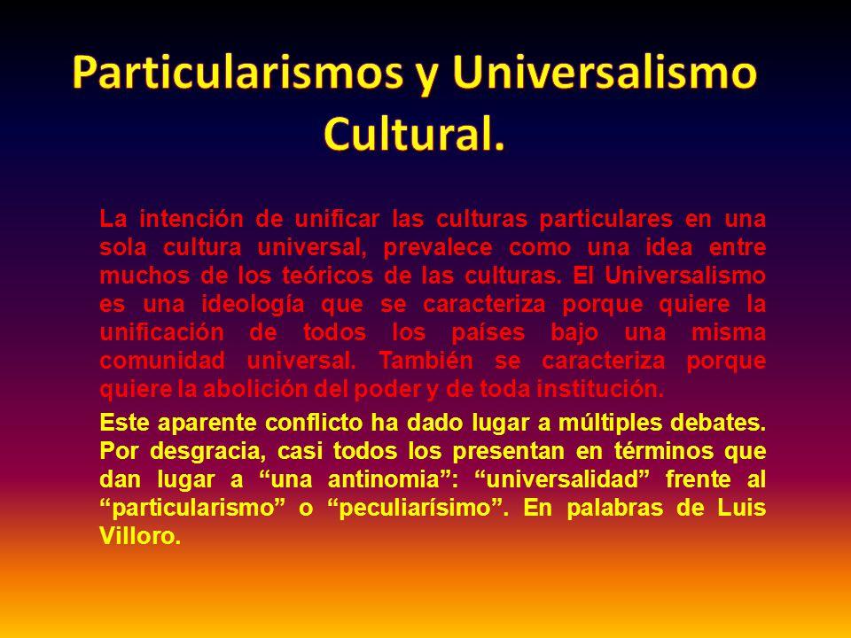 La intención de unificar las culturas particulares en una sola cultura universal, prevalece como una idea entre muchos de los teóricos de las culturas