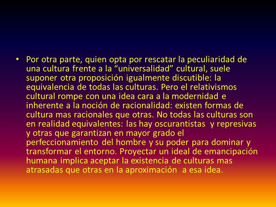 Por otra parte, quien opta por rescatar la peculiaridad de una cultura frente a la universalidad cultural, suele suponer otra proposición igualmente d