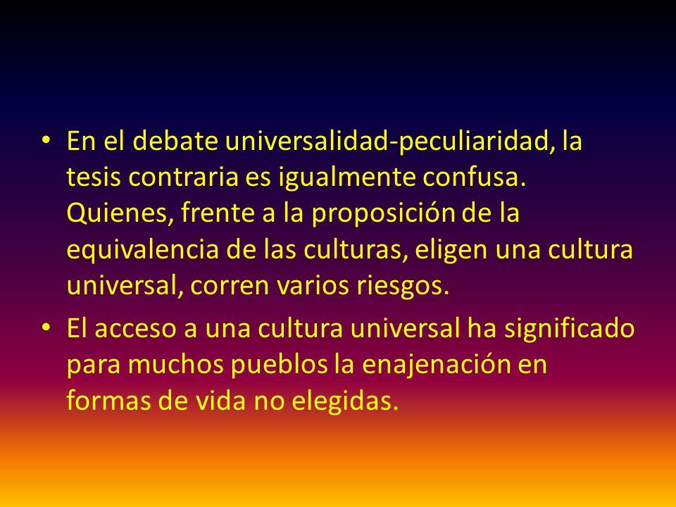 En el debate universalidad-peculiaridad, la tesis contraria es igualmente confusa. Quienes, frente a la proposición de la equivalencia de las culturas