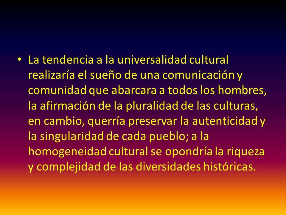 La tendencia a la universalidad cultural realizaría el sueño de una comunicación y comunidad que abarcara a todos los hombres, la afirmación de la plu