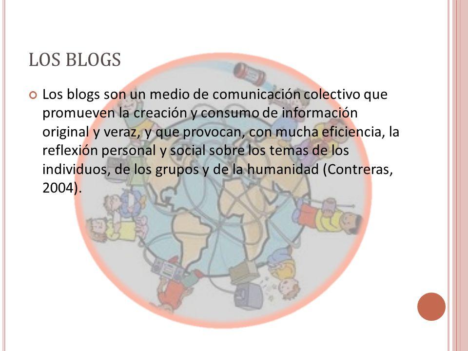 LOS BLOGS Los blogs son un medio de comunicación colectivo que promueven la creación y consumo de información original y veraz, y que provocan, con mucha eficiencia, la reflexión personal y social sobre los temas de los individuos, de los grupos y de la humanidad (Contreras, 2004).